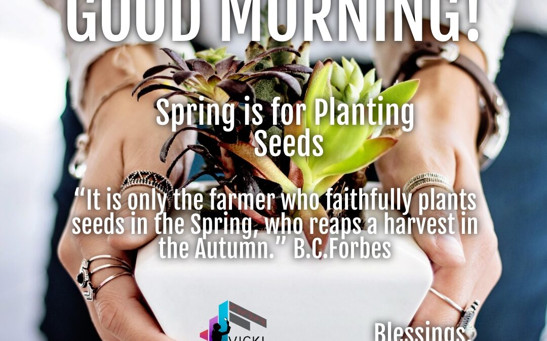 Good Morning:  Spring is for Planting Seeds