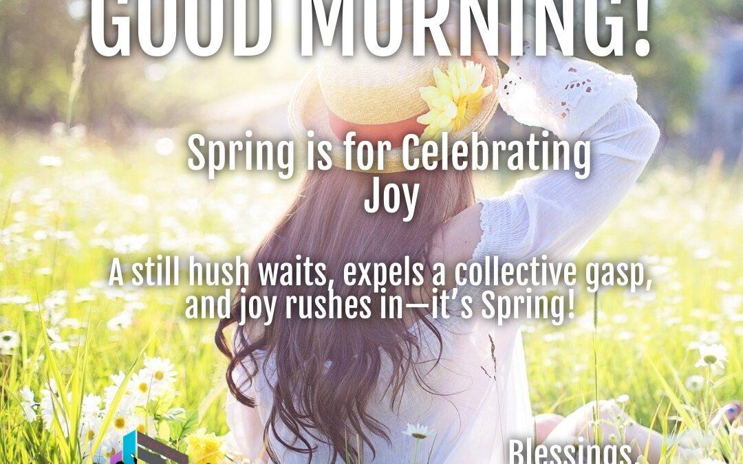 Good Morning:  Spring is for Celebrating Joy