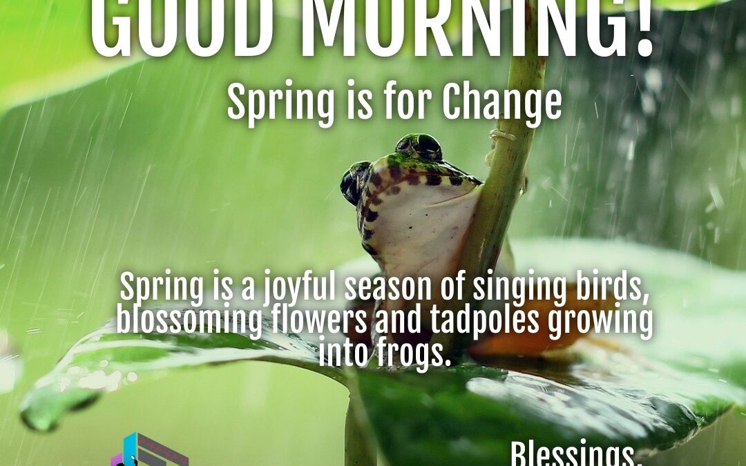 Good Morning:  Spring is for Change